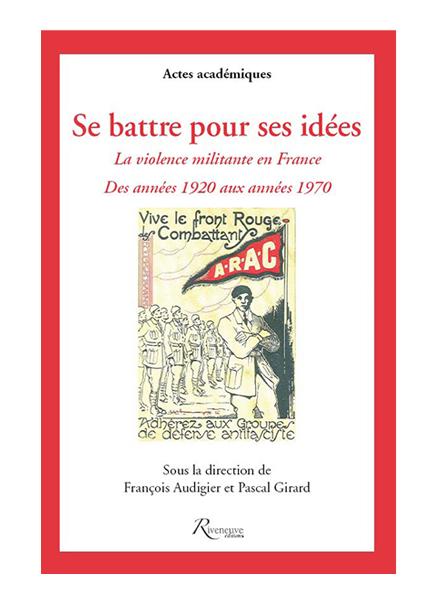 Se battre pour ses idées. La violence militante en France 1920-1970